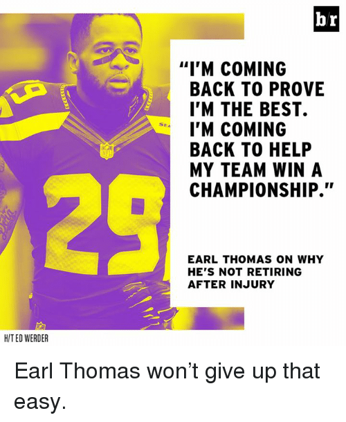 """Werder: br  """"I'M COMING  BACK TO PROVE  I'M THE BEST.  I'M COMING  BACK TO HELP  MY TEAM WIN A  CHAMPIONSHIP.""""  SEA  EARL THOMAS ON WHY  HE'S NOT RETIRING  AFTER INJURY  HIT ED WERDER Earl Thomas won't give up that easy."""