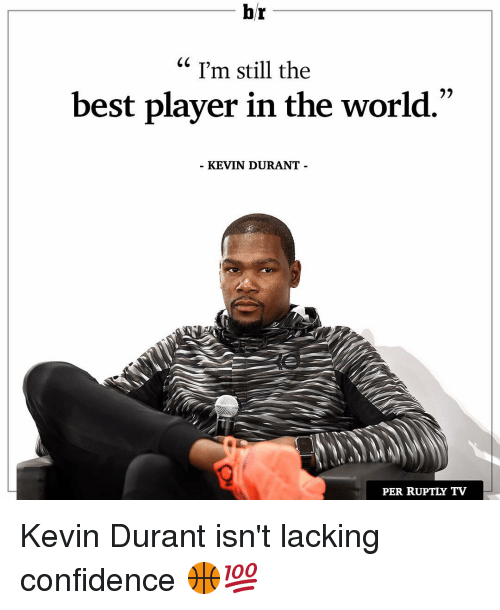 Confidence, Kevin Durant, and Sports: br  I'm still the  best player in the world.  KEVIN DURANT  PER RUPTLY TV Kevin Durant isn't lacking confidence 🏀💯
