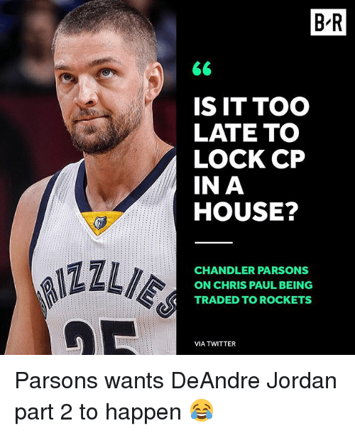 DeAndre Jordan: B'R  IS IT TOO  LATE TO  LOCK CP  IN A  HOUSE?  ILI  CHANDLER PARSONS  ON CHRIS PAUL BEING  TRADED TO ROCKETS  VIA TWITTER Parsons wants DeAndre Jordan part 2 to happen 😂
