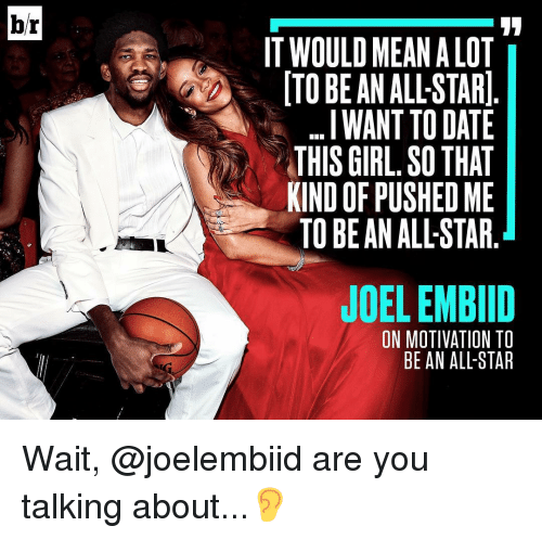All Star, Sports, and Push: br  IT WOULD MEAN ALOT  TO BE AN ALLSTAR  ...I WANT TO DATE  THIS GIRL, SO THAT  KIND OF PUSHED ME  TO BE AN ALLSTAR  JOEL EMBID  ON MOTIVATION TO  BE AN ALL-STAR Wait, @joelembiid are you talking about...👂