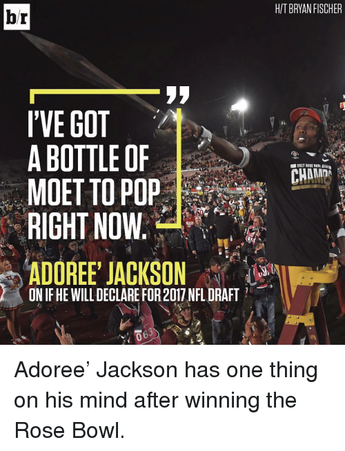 NFL Draft, Sports, and Rose Bowl: br  I'VE GOT  A BOTTLE OF  MOET TO POP  RIGHT NOW  ADOREE JACKSON  ON IF HE WILL DECLARE FOR2017 NFL DRAFT  HIT BRYAN FISCHER Adoree' Jackson has one thing on his mind after winning the Rose Bowl.