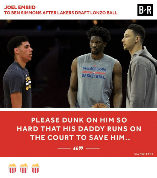 Basketball, Dunk, and Los Angeles Lakers: BR  JOEL EMBIID  TO BEN SIMMONS AFTER LAKERS DRAFT LONZO BALL  PHILADELPHIA  BASKETBALL  PLEASE DUNK ON HIM SO  HARD THAT HIS DADDY RUNS ON  THE COURT TO SAVE HIM.  VIA TWITTER 🍿🍿🍿