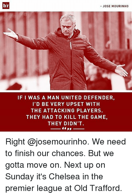 Chelsea, Memes, and Premier League: br  JOSE MOURINHO  IFI WAS A MAN UNITED DEFENDER,  I'D BE VERY UPSET WITH  THE ATTACKING PLAYERS.  THEY HAD TO KILL THE GAME,  THEY DIDN'T. Right @josemourinho. We need to finish our chances. But we gotta move on. Next up on Sunday it's Chelsea in the premier league at Old Trafford.