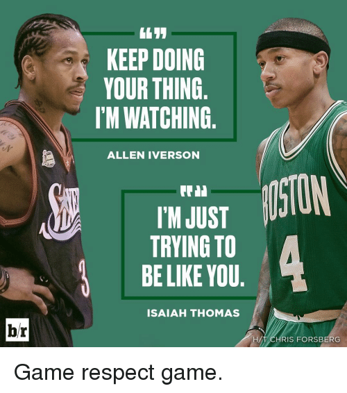 Allen Iverson, Sports, and Iverson: br  KEEP DOING  YOUR THING  I'M WATCHING  ALLEN IVERSON  ISTON  I'M JUST  TRYING TO  BE LIKE YOU  ISAIAH THOMAS  HA  RIS FORSBERG Game respect game.