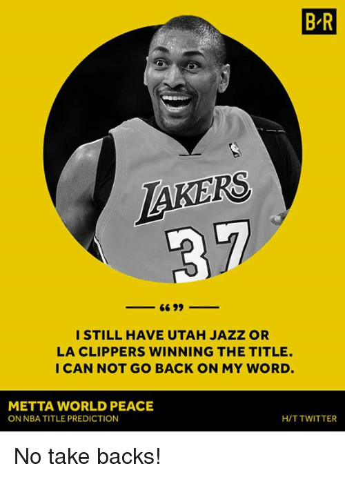 La Clippers: BR  LaKERS  I STILL HAVE UTAH JAZZ OR  LA CLIPPERS WINNING THE TITLE.  I CAN NOT GO BACK ON MY WORD  METTA WORLD PEACE  ON NBATITLE PREDICTION  H/T TWITTER No take backs!