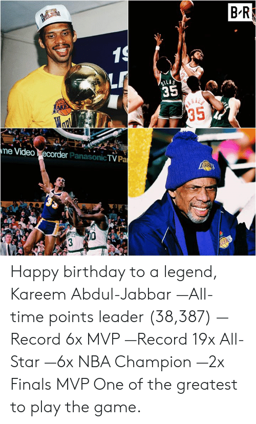 play the game: BR  LAS  35  e Video  econde  er PanasonicTV Pa Happy birthday to a legend, Kareem Abdul-Jabbar  —All-time points leader (38,387) —Record 6x MVP —Record 19x All-Star —6x NBA Champion —2x Finals MVP   One of the greatest to play the game.