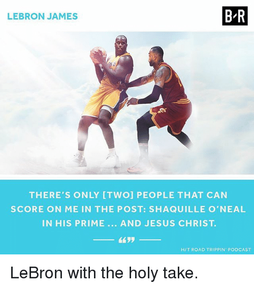 Jesus, LeBron James, and Sports: BR  LEBRON JAMES  THERE'S ONLY ITWOI PEOPLE THAT CAN  SCORE ON ME IN THE POST: SHAQUILLE O'NEAL  IN HIS PRIME AND JESUS CHRIST  HIT ROAD TRIPPIN PODCAST LeBron with the holy take.