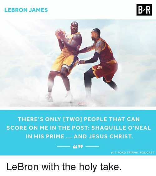 Jesus, LeBron James, and Lebron: BR  LEBRON JAMES  THERE'S ONLY [TWO] PEOPLE THAT CAN  SCORE ON ME IN THE POST: SHAQUILLE O'NEAL  IN HIS PRIME AND JESUS CHRIST  4435  HIT ROAD TRIPPIN PODCAST LeBron with the holy take.
