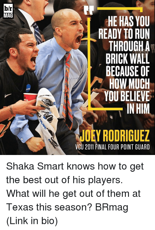 Finals, Run, and Sports: br  MAG  HE HAS YOU  READY TO RUN  THROUGH A  BRICK WALL  BECAUSE OF  HOW MUCH  YOU BELIEVE  IN HIM  JOEY RODRIGUEZ  VCU 2011 FINAL FOUR POINT GUARD Shaka Smart knows how to get the best out of his players. What will he get out of them at Texas this season? BRmag (Link in bio)