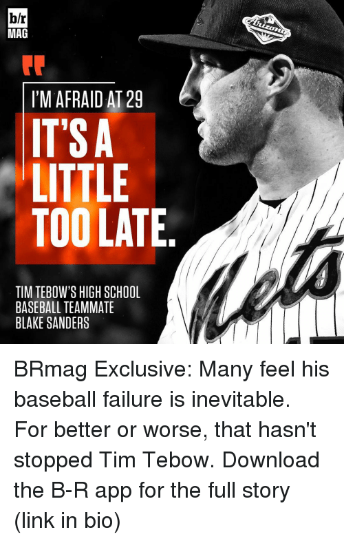 Tebowing: br  MAG  I'M AFRAID AT 29  IT SA  LITTLE  TOO LATE  TIM TEBOW'S HIGH SCHOOL  BASEBALL TEAMMATE  BLAKE SANDERS BRmag Exclusive: Many feel his baseball failure is inevitable. For better or worse, that hasn't stopped Tim Tebow. Download the B-R app for the full story (link in bio)