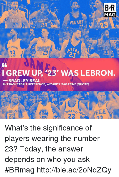 bradley beal: BR  MAG  ORLANDD  PORTLAND  DALLAS  APTo  23  C3  23  232  I GREW UP 23' WAS LEBRON  BRADLEY BEAL  HITBASKETBALL REFERENCE, WIZARDS MAGAZINE (QUOTE)  pHILA  23 What's the significance of players wearing the number 23? Today, the answer depends on who you ask #BRmag http://ble.ac/2oNqZQy
