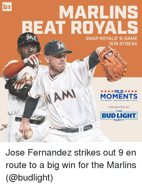 Sports, Beats, and Game: br  MARLINS  BEAT ROYALS  SNAP ROYALS, 9-GAME  WIN STREAK  AN  ★★★★MLB ★ ★ ★ ★  MOMENTS  ST, LOUIS, Mo.  PRESENTED BY  THEーーーーーーー  (O  BUD LIGHT  ーーーーーーPARTYーーーーーー Jose Fernandez strikes out 9 en route to a big win for the Marlins (@budlight)