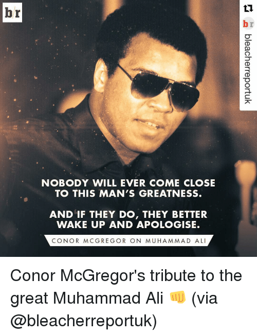 Ali, Conor McGregor, and Muhammad Ali: br  NOBODY WILL EVER COME CLOSE  TO THIS MAN'S GREATNESS.  AND IF THEY DO, THEY BETTER  WAKE UP AND APOLOGISE.  CON OR MCG REG OR ON MUHAMMAD ALI Conor McGregor's tribute to the great Muhammad Ali 👊 (via @bleacherreportuk)