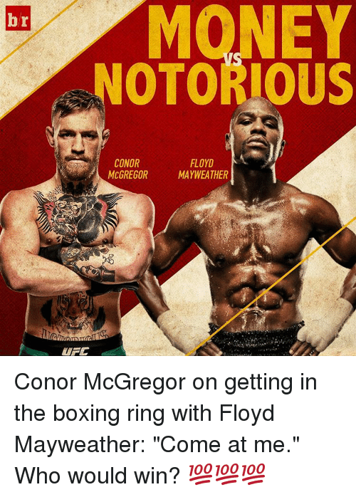 "Boxing, Conor McGregor, and Floyd Mayweather: br  NOTORIOUS  FLOYD  CONOR  MCGREGOR MAYWEATHER  UFC Conor McGregor on getting in the boxing ring with Floyd Mayweather: ""Come at me."" Who would win? 💯💯💯"