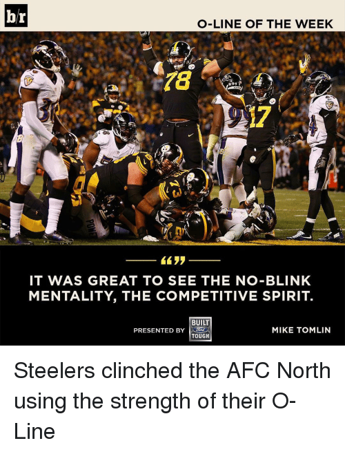 Mike Tomlin: br  O-LINE OF THE WEEK  IT WAS GREAT TO SEE THE NO-BLINK  MENTALITY, THE COMPETITIVE SPIRIT.  BUILT  PRESENTED BY  MIKE TOMLIN  TOUGH Steelers clinched the AFC North using the strength of their O-Line