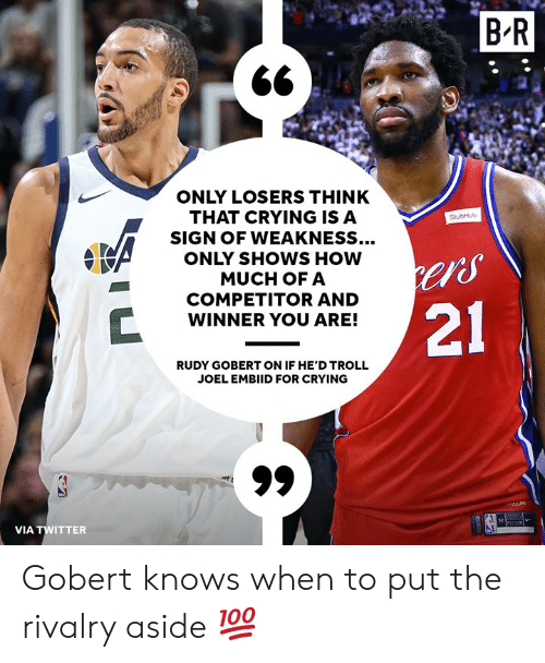 "rudy: BR  ONLY LOSERS THINK  THAT CRYING ISA  SIGN OF WEAKNESS...  ONLY SHOWS HOW  MUCH OFA  COMPETITOR AND  WINNER YOU ARE!  StubHub  ""S  21  RUDY GOBERT ON IF HE'D TROLL  JOEL EMBIID FOR CRYING  VIA TWITTER Gobert knows when to put the rivalry aside 💯"