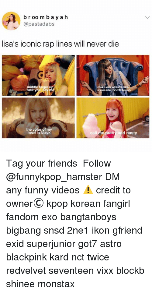 Friends, Funny, and Memes: br oomba yah  @pastadabs  lisa's iconic rap lines will never die  middle finger up  fuck yo  e em whistle lik  a missile, bomb  the color of m  heart is black  l me pretty and nasty 》Tag your friends 》》 Follow @funnykpop_hamster 》》》DM any funny videos ⚠ credit to owner© kpop korean fangirl fandom exo bangtanboys bigbang snsd 2ne1 ikon gfriend exid superjunior got7 astro blackpink kard nct twice redvelvet seventeen vixx blockb shinee monstax