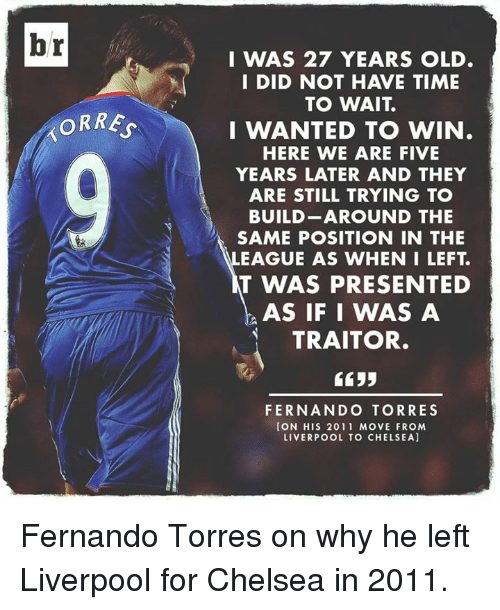 Chelsea, Soccer, and Time: br  ORRE  I WAS 27 YEARS OLD.  I DID NOT HAVE TIME  TO WAIT  I WANTED TO WIN  HERE WE ARE FIVE  YEARS LATER AND THEY  ARE STILL TRYING TO  BUILD AROUND THE  SAME POSITION IN THE  EAGUE AS WHEN I LEFT  T WAS PRESENTED  AS IF I WAS A  TRAITOR.  5533  FERNANDO TORRES  CON HIS 2011 MOVE FROM  LIVERPOOL TO CHELSEA] Fernando Torres on why he left Liverpool for Chelsea in 2011.