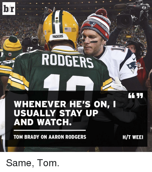 Sports and  Rodgers: br  PACKERS  RODGERS  WHENEVER HE'S ON  USUALLY STAY UP  AND WATCH.  TOM BRADY ON AARON RODGERS  HIT WEEI Same, Tom.