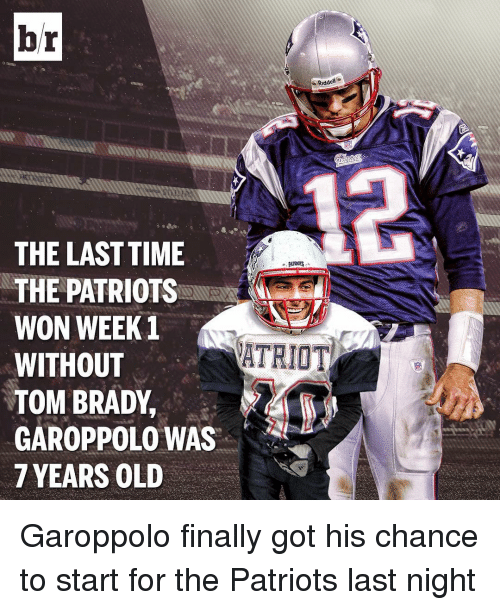 Finals, Patriotic, and Sports: br  Riddell  THE LAST TIME  THE PATRIOTS  WON WEEK 1  ATRIOT  WITHOUT  TOM BRADY,  GAROPPOLO WAS  7 YEARS OLD Garoppolo finally got his chance to start for the Patriots last night