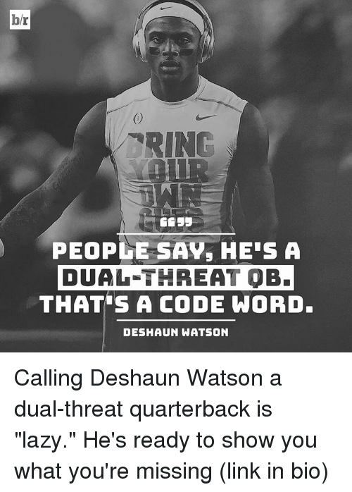 "Lazy, Sports, and Link: br  RING  3333  PEOPLE SAV, HE'S A  DUAL THREAT OB.  THATS A CODE WORD.  DESHAUN WATSON Calling Deshaun Watson a dual-threat quarterback is ""lazy."" He's ready to show you what you're missing (link in bio)"