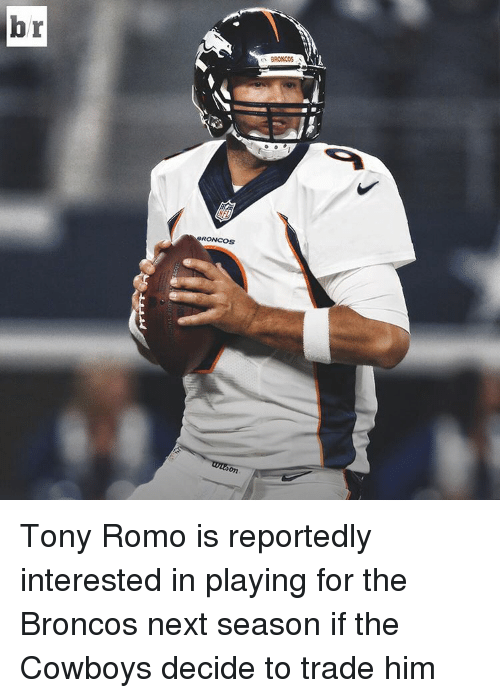 Broncos: br  RONCOS Tony Romo is reportedly interested in playing for the Broncos next season if the Cowboys decide to trade him