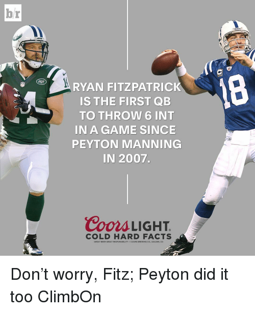 fitz: br  RYAN FITZPATRICK  IS THE FIRST QB  TO THROW 6 INT  IN A GAME SINCE  PEYTON MANNING  IN 2007.  Coors LIGHT  COLD HARD FACTS  GREAT BEER GREAT RESPONSIBILITY coORs BREWING Co., GOLDEN, CO Don't worry, Fitz; Peyton did it too ClimbOn