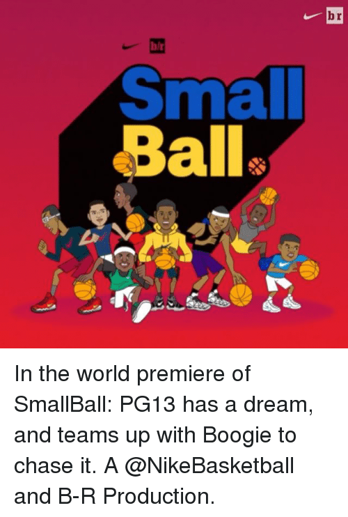 Boogies: br  Small  ala In the world premiere of SmallBall: PG13 has a dream, and teams up with Boogie to chase it. A @NikeBasketball and B-R Production.