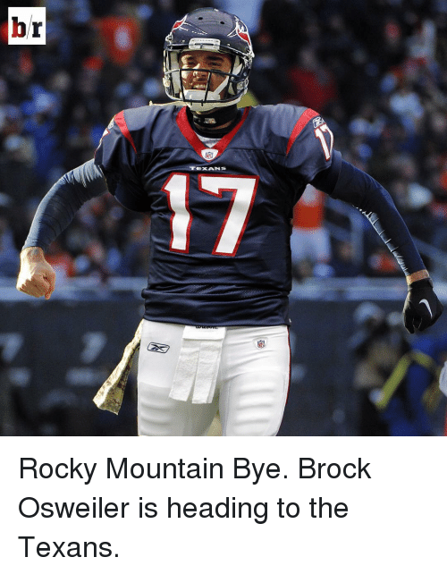 Osweiler: br  TEXANS Rocky Mountain Bye. Brock Osweiler is heading to the Texans.