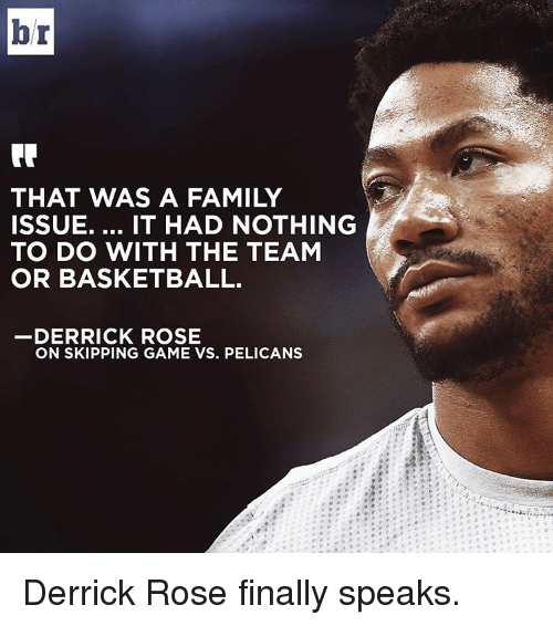 Derrick Rose, Sports, and Roses: br  THAT WAS A FAMILY  ISSUE.  IT HAD NOTHING  TO DO WITH THE TEAM  OR BASKETBALL.  DERRICK ROSE  ON SKIPPING GAME VS. PELICANS Derrick Rose finally speaks.
