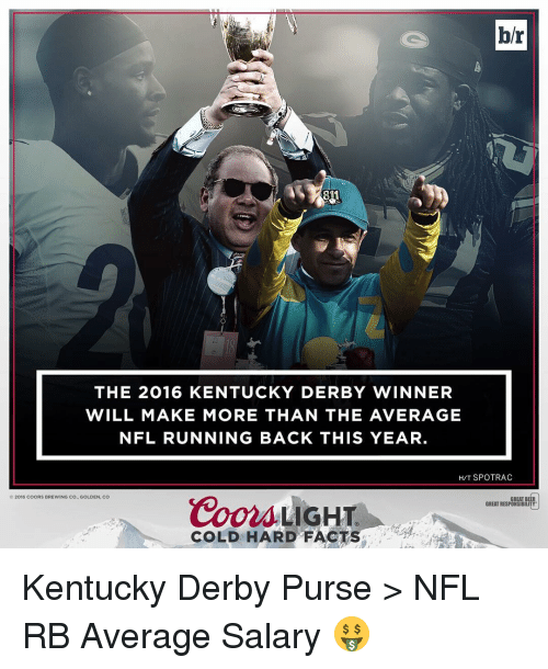 kentucky derby: br  THE 2016 KENTUCKY DERBY WINNER  WILL MAKE MORE THAN THE AVERAGE  NFL RUNNING BACK THIS YEAR  HIT SPOTRAC  2016 COORS BREWING CO., GOLDEN, CO  Coors LIGHT  GREAT B  GREAT RESPONSIBILITY  COLD HARD FACTS Kentucky Derby Purse > NFL RB Average Salary 🤑