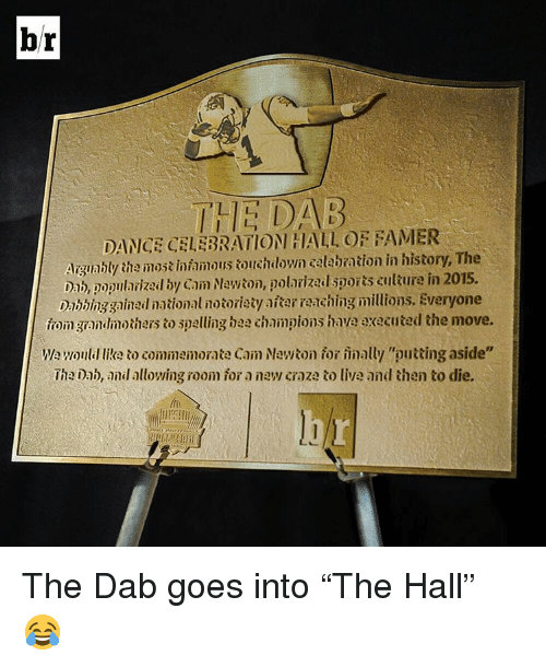 """Dab Dance: br  THE DAB  DANCE CELEBRATION HALL OF FAMER  Aigunbly the iniamoustouchdown galabration in history, The  ab, popurlarizal by Cain Nawion, polarizad sooris culture in 2015.  inihinggained national notoriety itarranchingmillions. Everyone  Toingrandimothers to spelling bea champions have executed the move.  woulillikato commemorate CainNewton for inally """"putting aside""""  lheiab, and allowing room ior a new craze to live and then to die. The Dab goes into """"The Hall"""" 😂"""