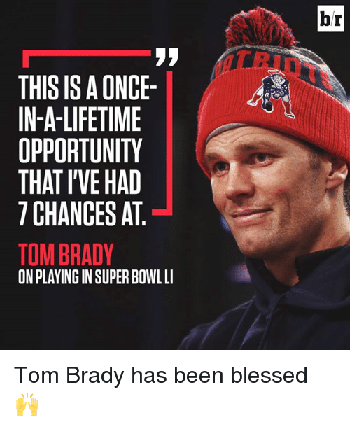 brady: br  THIS IS A ONCE  IN-A-LIFETIME  OPPORTUNITY  THAT I'VE HAD  7 CHANCES AT  TOM BRADY  ON PLAYING IN SUPER BOWL L Tom Brady has been blessed 🙌