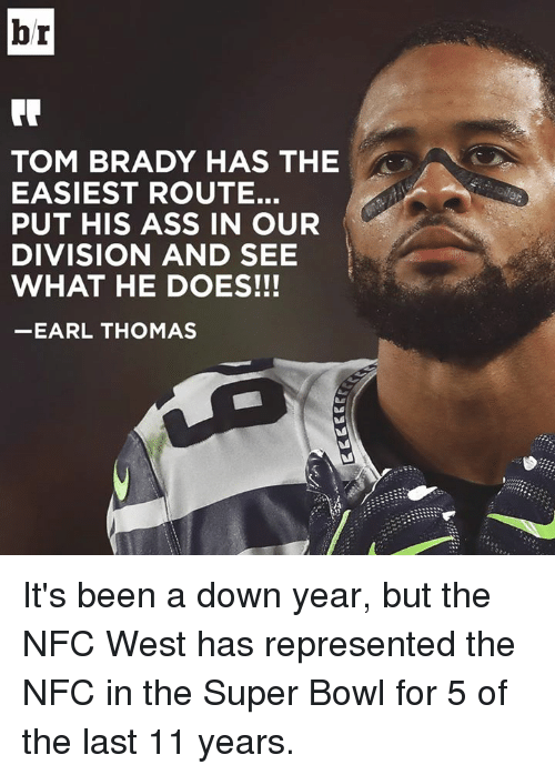 earl thomas: br  TOM BRADY HAS THE  EASIEST ROUTE.  PUT HIS ASS IN OUR  DIVISION AND SEE  WHAT HE DOES!!!  EARL THOMAS It's been a down year, but the NFC West has represented the NFC in the Super Bowl for 5 of the last 11 years.
