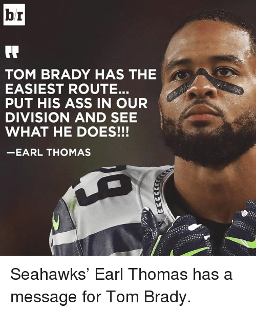 earl thomas: br  TOM BRADY HAS THE  EASIEST ROUTE.  PUT HIS ASS IN OUR  DIVISION AND SEE  WHAT HE DOES!!!  EARL THOMAS Seahawks' Earl Thomas has a message for Tom Brady.