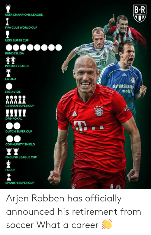 World Cup: BR  UEFA CHAMPIONS LEAGUE  FOOTBALL  FIFA CLUB WORLD CUP  UEFA SUPER CUP  BUNDESLIGA  Comm  PREMIER LEAGUE  LA LIGA  SAMSUNG  mobiA  EREDIVISIE  GERMAN SUPER CUP  AB  ddas  DFB-POKAL  DUTCH SUPER CUP  COMMUNITY SHIELD  ENGLISH LEAGUE CUP  FA CUP  SPANISH SUPER CUP Arjen Robben has officially announced his retirement from soccer  What a career 👏