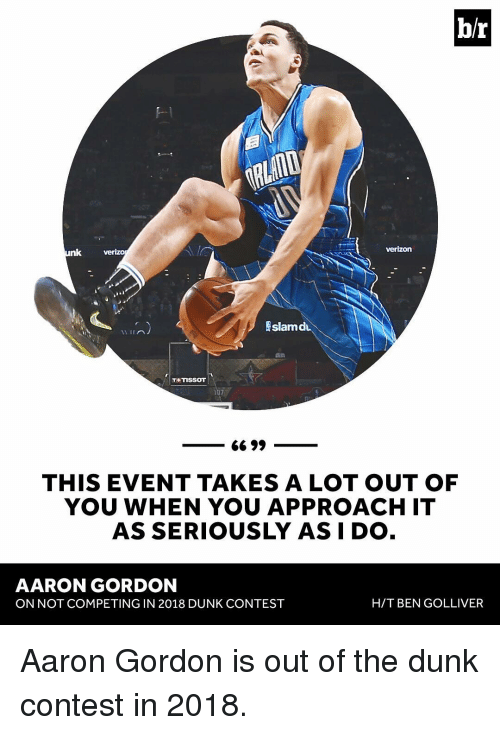 Aaron Gordon: br  Verizon  nk  verizo  EslamdL  TRETISSOT  6699  THIS EVENT TAKES A LOT OUT OF  YOU WHEN YOU APPROACH IT  AS SERIOUSLY AS I DO  AARON GORDON  H/T BEN GOLLIVER  ON NOT COMPETING IN 2018 DUNK CONTEST Aaron Gordon is out of the dunk contest in 2018.