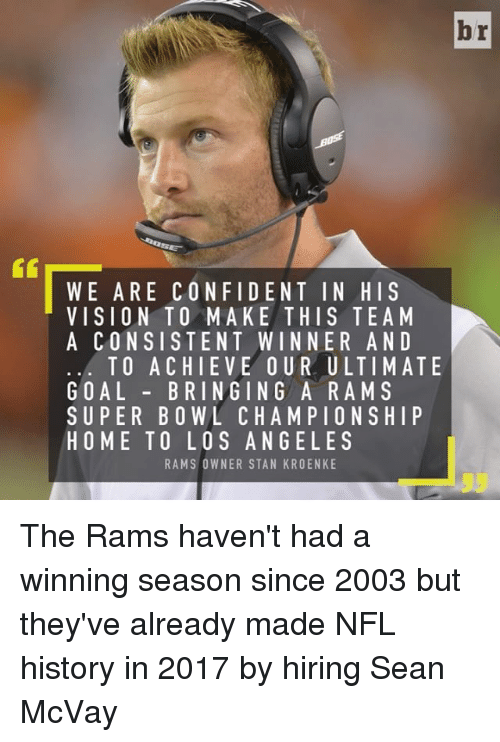 Confidence, Los Angeles Rams, and Nfl: br  WE ARE CONFIDENT IN HIS  VISION TO MAKE THIS TEAM  A CONSISTENT WINNER AND  TO A CHIEVE OUR ULTIMATE  GOAL  BRINGING ARA M S  SUPER BOWL CHAMPIONSHIP  HOME TO LOS ANGELES  RAMS OWNER STAN KROENKE The Rams haven't had a winning season since 2003 but they've already made NFL history in 2017 by hiring Sean McVay