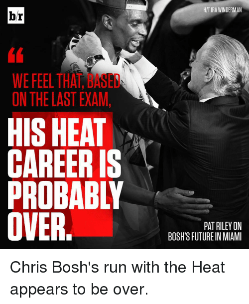 Chris Bosh: br  WE FEEL THA  ON THE LAST EXAM,  HIS HEAT  CAREER IS  PROBABLY  OVER  HITIRA WINDERMAN  PAT RILEY ON  BOSH'S FUTUREIN MIAMI Chris Bosh's run with the Heat appears to be over.