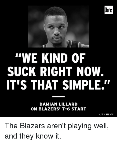 "Sports, Damian Lillard, and Blazers: br  ""WE KIND OF  SUCK RIGHT NOW.  IT'S THAT SIMPLE''  DAMIAN LILLARD  ON BLAZERS' 7-6 START  H/T CSN NW The Blazers aren't playing well, and they know it."