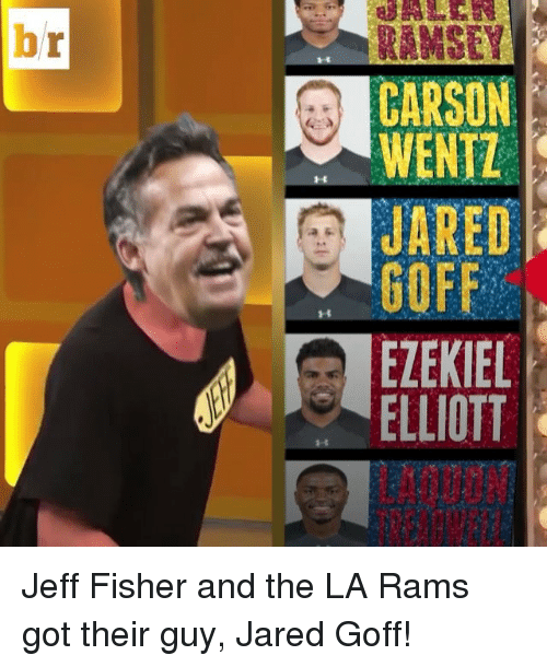 Jeff Fisher: br  WENTL  JARED  GOFF  EZEKIEL  ELLIOTT Jeff Fisher and the LA Rams got their guy, Jared Goff!