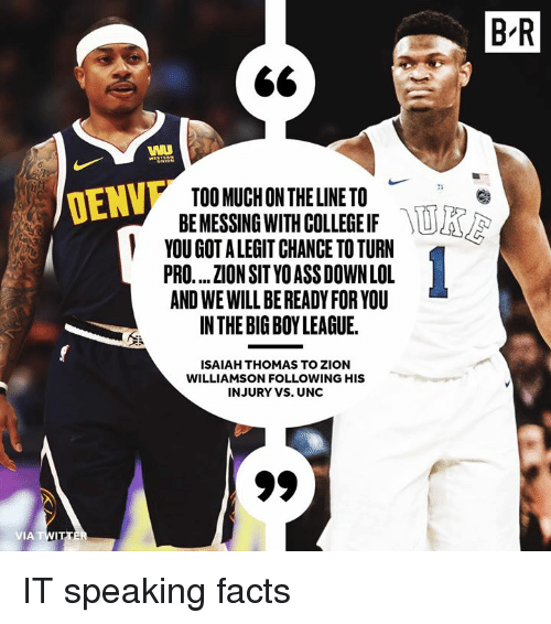 Isaiah Thomas: B'R  WI  TOO MUCH ON THE LINE TO  BE MESSING WITH COLLEGE IF  YOU GOT A LEGIT CHANCE TO TURN  PRO.... ZION SIT YO ASS DOWN LOL  AND WE WILL BE READY FOR YOU  INTHE BIG BOY LEAGUE.  DENV  ISAIAH THOMAS TO ZION  WILLIAMSON FOLLOWING HIS  INJURY VS. UNC IT speaking facts
