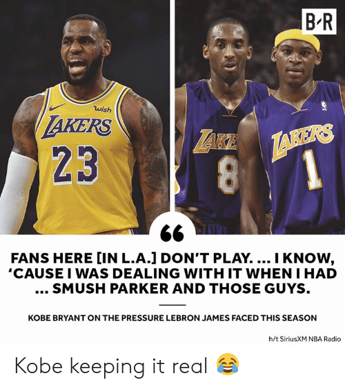 those guys: B'R  wish  AKERS  23  1  FANS HERE [IN L.A.] DON'T PLAY.... I KNOW,  'CAUSE I WAS DEALING WITH IT WHEN I HAD  SMUSH PARKER AND THOSE GUYS  KOBE BRYANT ON THE PRESSURE LEBRON JAMES FACED THIS SEASON  h/t SiriusXM NBA Radio Kobe keeping it real 😂