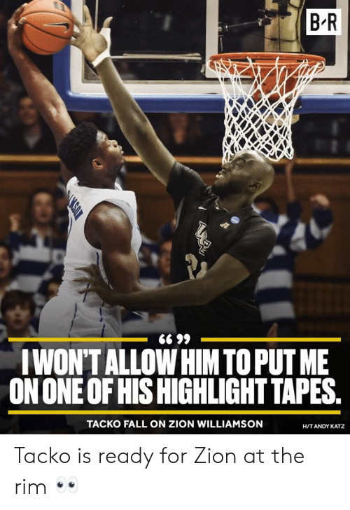rim: BR  WONTALLOW HIM TO PUT ME  ON ONE OF HIS HIGHLIGHT TAPES  TACKO FALL ON ZION WILLIAMSON  H/TANDY KATZ Tacko is ready for Zion at the rim 👀