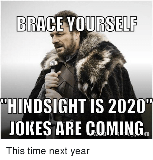 """Jokes, Time, and Next: BRACE VOURSELF  """"HINDSIGHT IS 2020""""  JOKES ARE COMING. This time next year"""