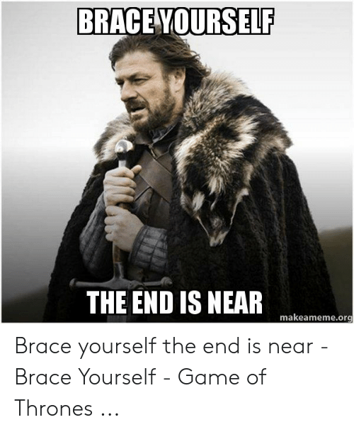 Game of Thrones, Game, and Brace Yourself: BRACE YOURSELF  THE END IS NEAR  makeameme.org Brace yourself the end is near - Brace Yourself - Game of Thrones ...