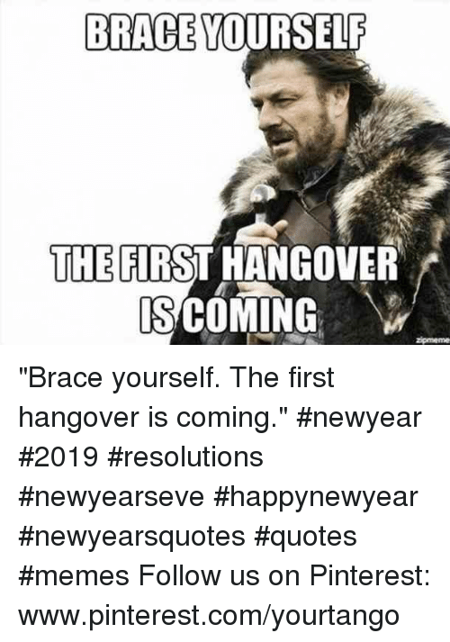 "hangover: BRACE YOURSELF  THE FIRST HANGOVER  S COMING ""Brace yourself. The first hangover is coming."" #newyear #2019 #resolutions #newyearseve #happynewyear #newyearsquotes #quotes #memes Follow us on Pinterest: www.pinterest.com/yourtango"