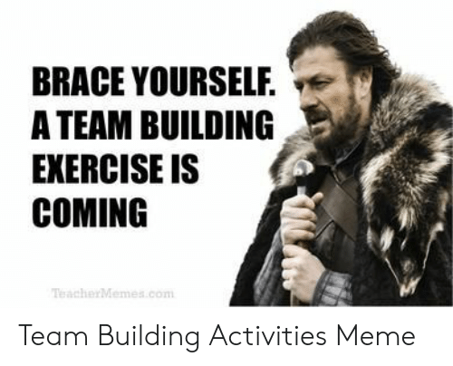 Welcome To The Team Meme: BRACE YOURSELF. v  A TEAM BUILDING  EXERCISE IS  COMING  TeacherMemes.com Team Building Activities Meme