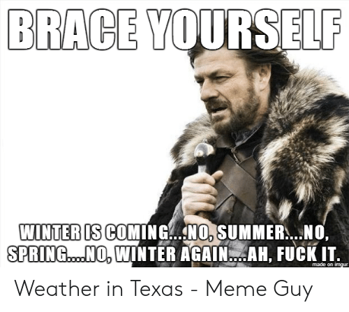 Texas Meme: BRACE YOURSELF  WINTERIS COMING.NO, SUMMER...NO.  SPRING....NO. WINTER AGAIN. AM, FUCK IT  made on imgur Weather in Texas - Meme Guy
