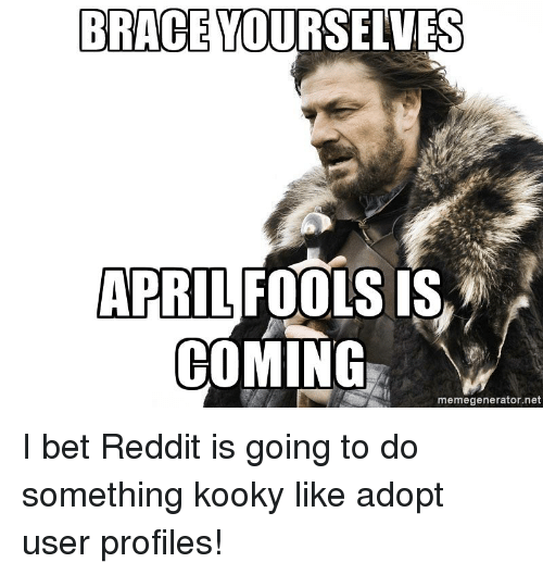 I Bet, Reddit, and April Fools: BRACE YOURSELVES  APRIL FOOLS IS  COMING  memegenerator.net I bet Reddit is going to do something kooky like adopt user profiles!